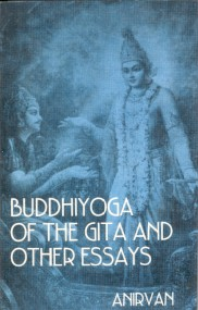 BUDDHIYOGA OF THE GITA AND OTHER ESSAYS. Sri Anirvan.