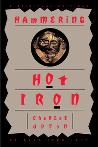 HAMMERING HOT IRON: A SPIRITUAL CRITIQUE OF BLY'S IRON JOHN. Charles Upton.
