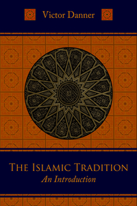 THE ISLAMIC TRADITION: AN INTRODUCTION. Victor Danner.