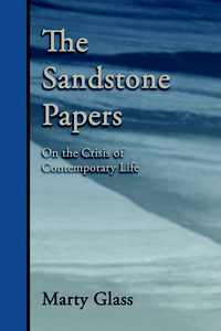 THE SANDSTONE PAPERS: ON THE CRISIS OF CONTEMPORARY LIFE. Marty Glass