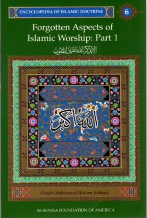 FORGOTTEN ASPECTS OF ISLAMIC WORSHIP: PART 1: ENCYCLOPEDIA OF ISLAMIC DOCTRINE, VOLUME 6. Shaykh...