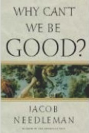WHY CAN'T WE BE GOOD? Jacob Needleman