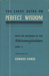 THE LARGE SUTRA OF PERFECT WISDOM, WITH DIVISIONS OF THE ABHISAMAYALANKARA: PART I. Edward Conze, trans.