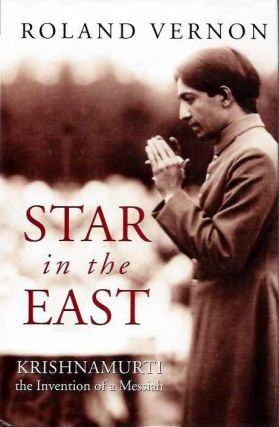 STAR IN THE EAST: KRISHNAMURTI, THE INVENTION OF A MESSIAH. Roland Vernon