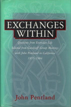 EXCHANGES WITHIN.; Questions from Everyday Life, Selected from Gurdjieff Group Meetings with John...
