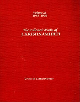 CRISIS IN CONSCIOUSNESS: THE COLLECTED WORKS OF J. KRISHNAMURTI, VOLUME XI, 1958 - 1960. J....