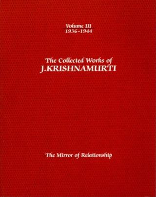 THE MIRROR OF RELATIONSHIP: THE COLLECTED WORKS OF J. KRISHNAMURTI, VOLUME III, 1936 - 1944. J....