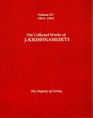 THE DIGNITY OF LIVING: THE COLLECTED WORKS OF J. KRISHNAMURTI, VOLUME XV, 1964 - 1965. J....