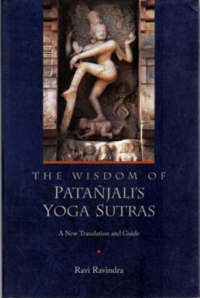 THE WISDOM OF PATANJALI'S YOGA SUTRAS: A NEW TRANSLATION AND GUIDE. Patanjali, Ravi Ravindra.