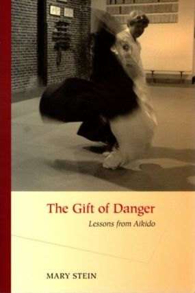 THE GIFT OF DANGER.: Lessons from Aikido. Mary Stein