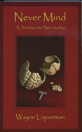 NEVER MIND: A JOURNEY INTO NON-DUALITY. Wayne Liquorman.