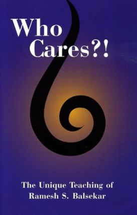 WHO CARES?!; The Unique Teaching of Ramesh S. Balsekar. Ramesh S. Balsekar.