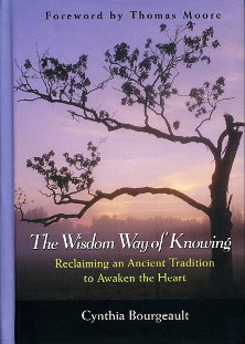 THE WISDOM WAY OF KNOWING.; Reclaiming an Ancient Tradition to Awaken the Heart. Cynthia Bourgeault.