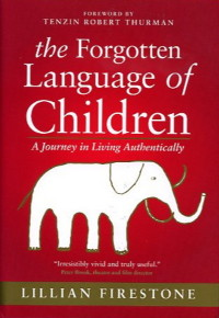 THE FORGOTTEN LANGUAGE OF CHILDREN.; A Journey in Living Authentically. Lillian Firestone.