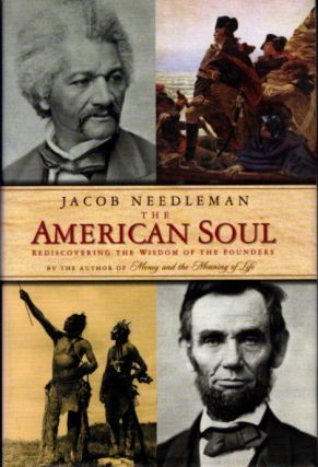 THE AMERICAN SOUL: REDISCOVERING THE WISDOM OF THE FOUNDERS. Jacob Needleman