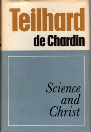 SCIENCE AND CHRIST. Pierre Teilhard de Chardin.
