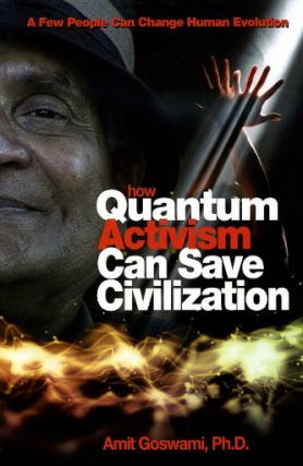 HOW QUANTUM ACTIVISM CAN SAVE CIVILIZATION. Amit Goswami.
