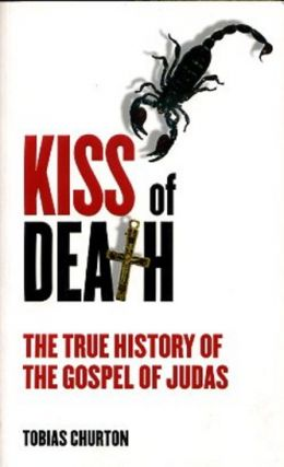 KISS OF DEATH: THE TRUE HISTORY OF THE GOSPEL OF JUDAS. Tobias Churton