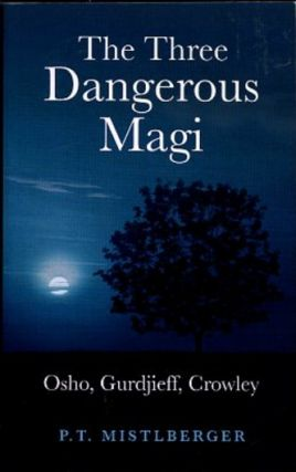 THE THREE DANGEROUS MAGI: OSHO, GURDJIEFF, CROWLEY. P. T. Mistlberger.