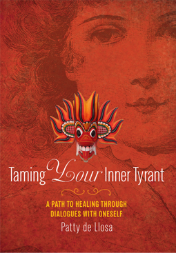 TAMING YOUR INNER TYRANT:; A Path to Healing through Dialogues with Yourself. Patty de Llosa