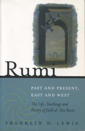 RUMI: PAST AND PRESENT, EAST AND WEST:; The Life, Teaching and Poetry of Jalal al-Din Rumi....