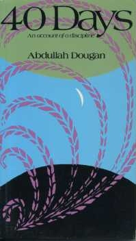 40 DAYS: AN ACCOUNT OF A DISCIPLINE. Abdullah Dougan.