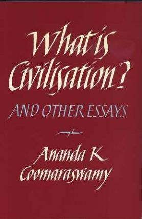 WHAT IS CIVILISATION? AND OTHER ESSAYS. Ananda K. Coomaraswamy.