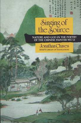 SINGING OF THE SOURCE: NATURE AND GOD IN THE POETRY OF THE CHINESE PAINTER WU LI. Jonathan Chaves.