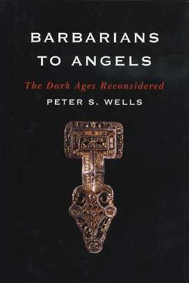 BARBARIANS TO ANGELS: THE DARK AGES RECONSIDERED. Peter S. Wells.