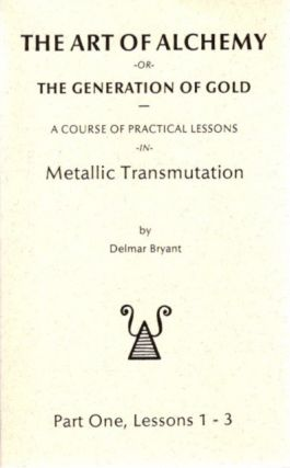 THE ART OF ALCHEMY OR THE GENERATION OF GOLD:; Part One, Lessons 1 - 3. Delmar Bryant
