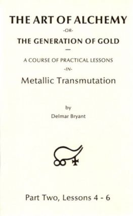 THE ART OF ALCHEMY OR THE GENERATION OF GOLD:; Part Three, Lessons 7 - 9. Delmar Bryant