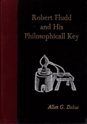 ROBERT FLUDD AND HIS PHILOSOPHICAL KEY. Robert Fudd, Allen G. Debus