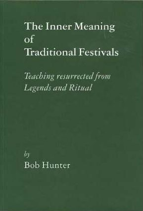 THE INNER MEANING OF TRADITIONAL FESTIVALS:; Teaching Resurrected from Legends and Ritual. Bob Hunter.