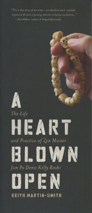 A HEART BLOWN OPEN; The Life and Practice of Zen Master Jun Po Kelly Roshi. Keith Martin-Smith