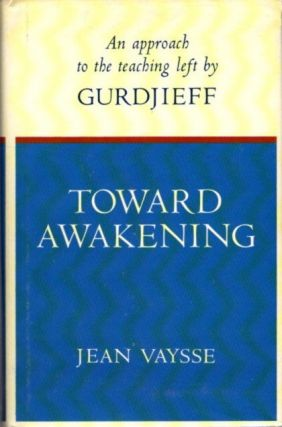 TOWARD AWAKENING: AN APPROACH TO THE TEACHING LEFT BY GURDJIEFF. Jean Vaysse