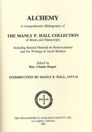 ALCHEMY; A Comprehensive Bibliography of The manly P. Hall Collection od Books and Manuscripts including related material on Rosicrucianism and the Writings of Jacob Boehme. Ron. Charles Hogart.