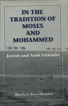 IN THE TRADITION OF MOSES AND MOHAMMED; Jewish and Arab Folktales. Blanche L. Serwer-Bernstein.