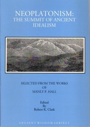NEOPLATONISM: THE SUMMIT OF ANCIENT IDEALISM. Manly P. Hall, Robert K. Clark