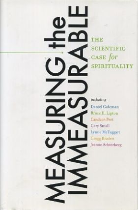 MEASURING THE IMMEASURABLE; The Scientific Case for Spirituality. Daniel Goleman, Jeanne Acterberg, Larry Dossey, Dan SiegelWilliam Tiller, Charles Tart.