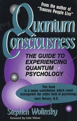 QUANTUM CONSCIOUNESS; The Guide to experiencing Quantum Psychology. Stephen Wolinsky.