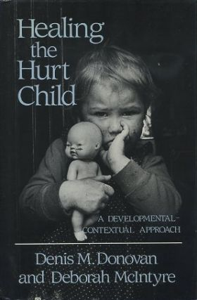 HEALING THE HURT CHILD; A Develomental-Contextual Approach. Denis M. Donovan, Deborah McIntyre