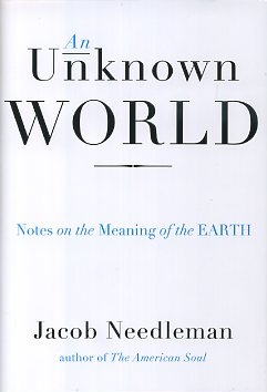 AN UNKNOWN WORLD; Notes on the Meaning of the Earth. Jacob Needleman