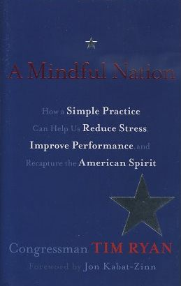 A MINDFUL NATION; How a Simple Practice can Help Us reduce Stress, Improve Performance, and Recapture the American Spirit. Tim Ryan.