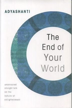 END OF YOUR WORLD; Uncensored Straight Talk on the nature of Enlightenment. Adyashanti