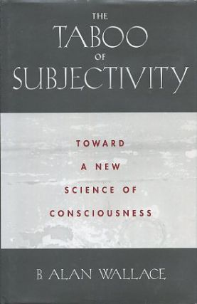 THE TABOO OF SUBJECTIVITY; Toward a New Science of Consciousness. B. Alan Wallace.