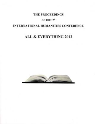 THE PROCEEDINGS OF THE 17TH INTERNATIONAL HUMANITIES CONFERENCE, ALL & EVERYTHING 2012