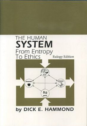 THE HUMAN SYSTEM; From Entropy to Ethics. Dick E. Hammond