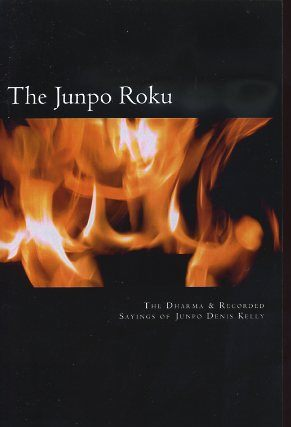 THE JUNPO ROKU; The Dharma & Recorded Sayings of Junpo Denis Kelly. Junpo Denis Kelly, Daju Suzanne Friedman.
