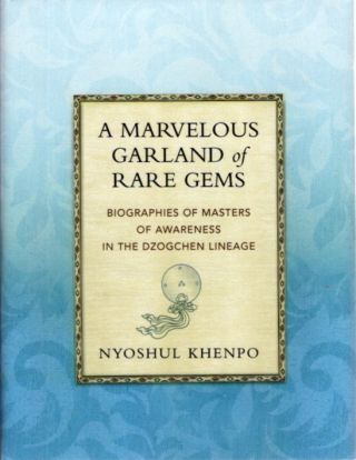 A MARVELOUS GARLAND OF RARE GEMS; Biographies of Masters of Awareness in the Dzogchen Lineage. Nyoshul Khenpo.