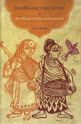 CONTRADICTORY LIVES; Baul Women of India and Bangladesh. Lisa I. Knight.